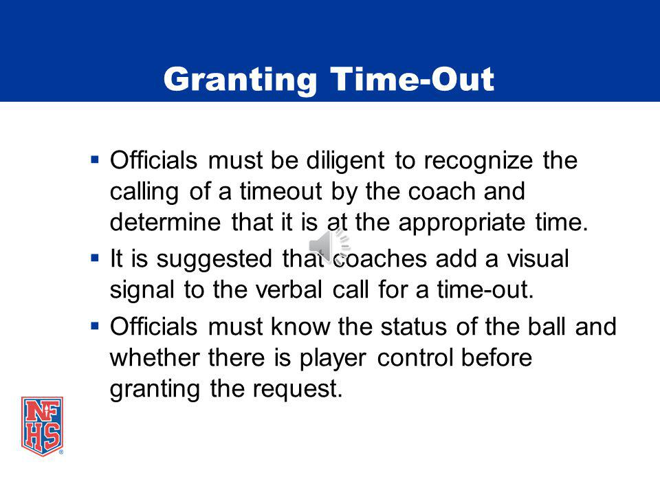 Granting Time-Out Officials must be diligent to recognize the calling of a timeout by the coach and determine that it is at the appropriate time.