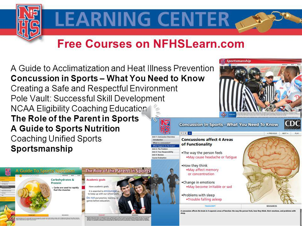 Free Courses on NFHSLearn.com A Guide to Acclimatization and Heat Illness Prevention Concussion in Sports – What You Need to Know Creating a Safe and Respectful Environment Pole Vault: Successful Skill Development NCAA Eligibility Coaching Education The Role of the Parent in Sports A Guide to Sports Nutrition Coaching Unified Sports Sportsmanship