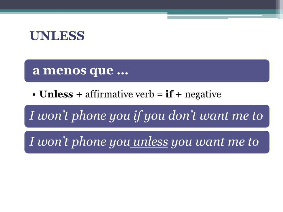 a menos que … Unless + affirmative verb = if + negative I wont phone you if you dont want me toI wont phone you unless you want me to UNLESS
