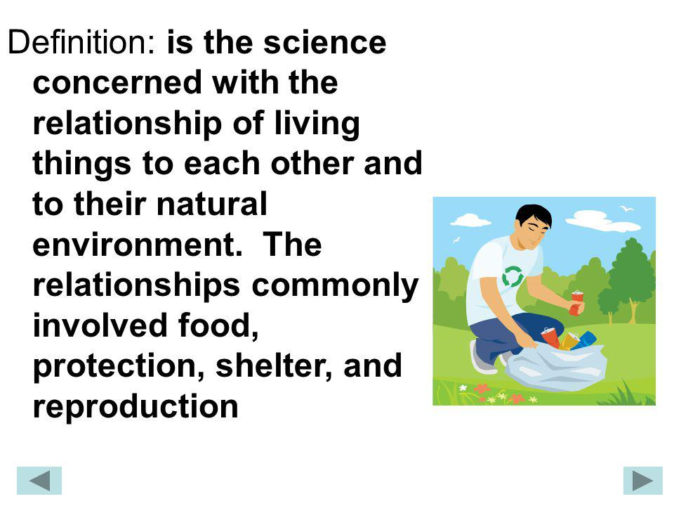 Definition: is the science concerned with the relationship of living things to each other and to their natural environment.