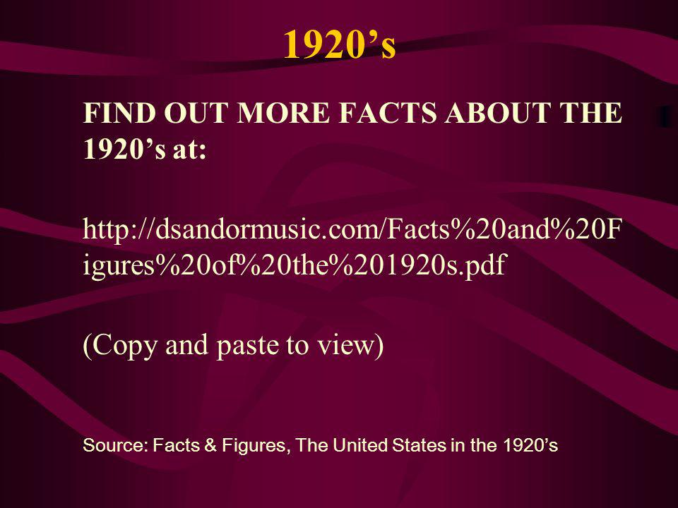 1920s FIND OUT MORE FACTS ABOUT THE 1920s at: http://dsandormusic.com/Facts%20and%20F igures%20of%20the%201920s.pdf (Copy and paste to view) Source: Facts & Figures, The United States in the 1920s