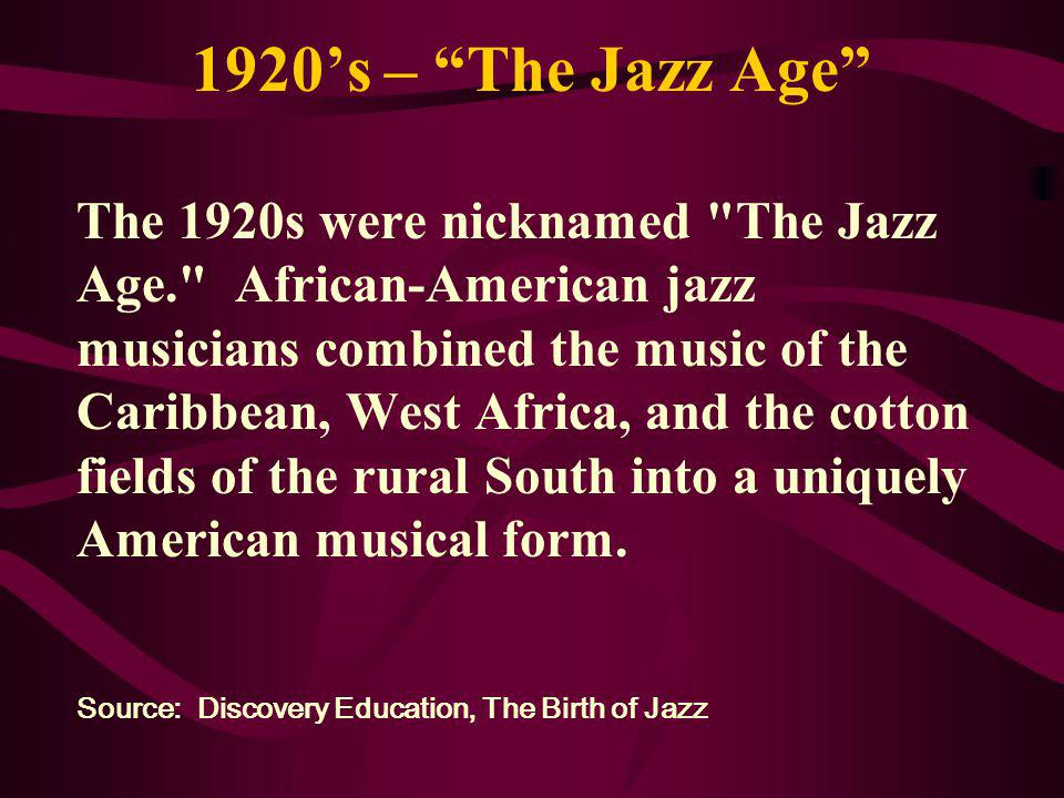 1920s – The Jazz Age The 1920s were nicknamed The Jazz Age. African-American jazz musicians combined the music of the Caribbean, West Africa, and the cotton fields of the rural South into a uniquely American musical form.