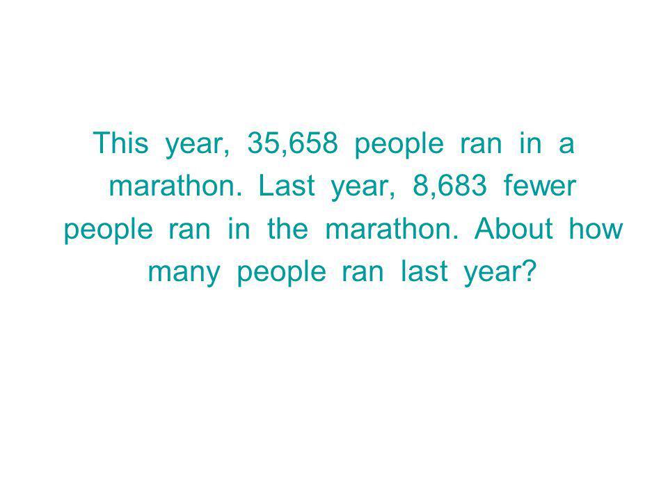 This year, 35,658 people ran in a marathon.Last year, 8,683 fewer people ran in the marathon.