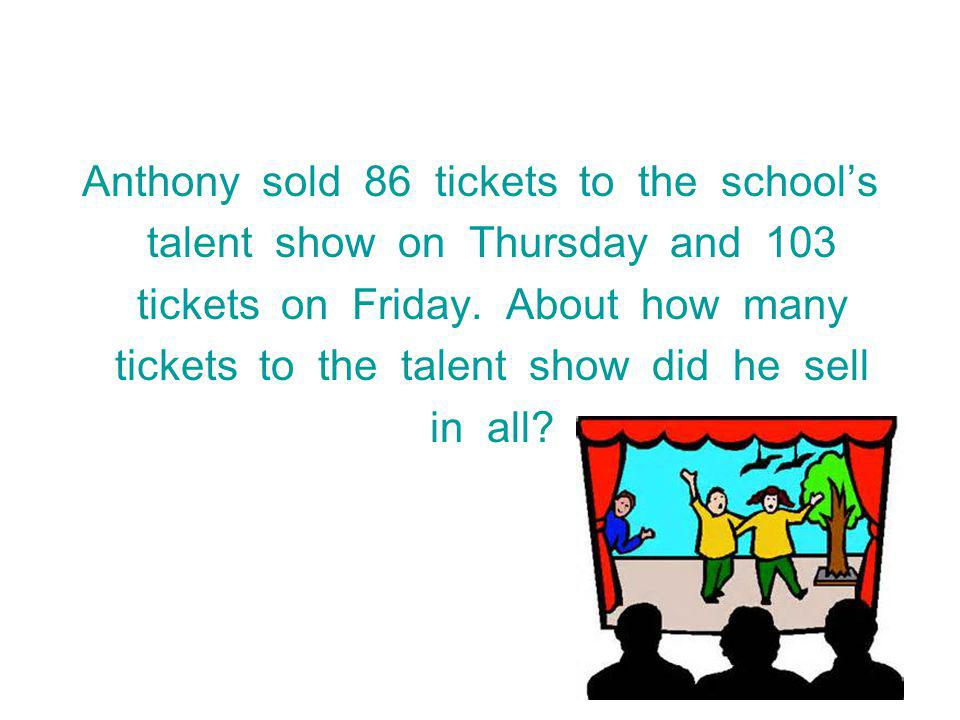 Anthony sold 86 tickets to the schools talent show on Thursday and 103 tickets on Friday.