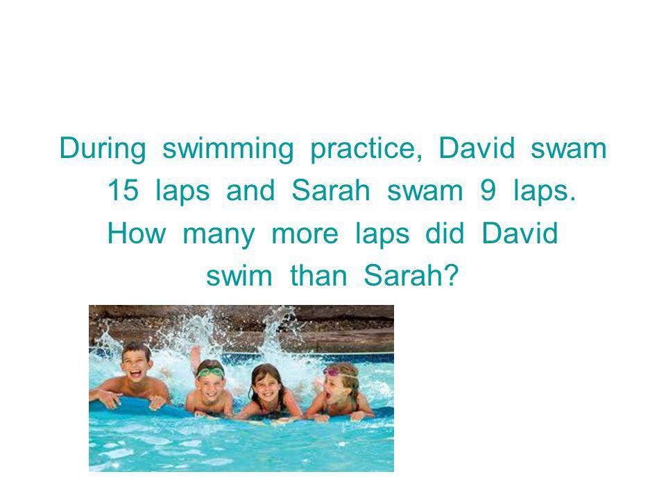 During swimming practice, David swam 15 laps and Sarah swam 9 laps.