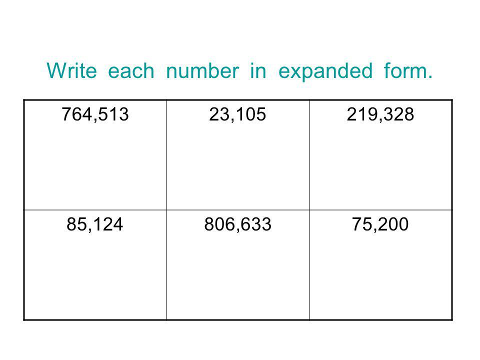 Write each number in expanded form. 764,51323,105219,328 85,124806,63375,200