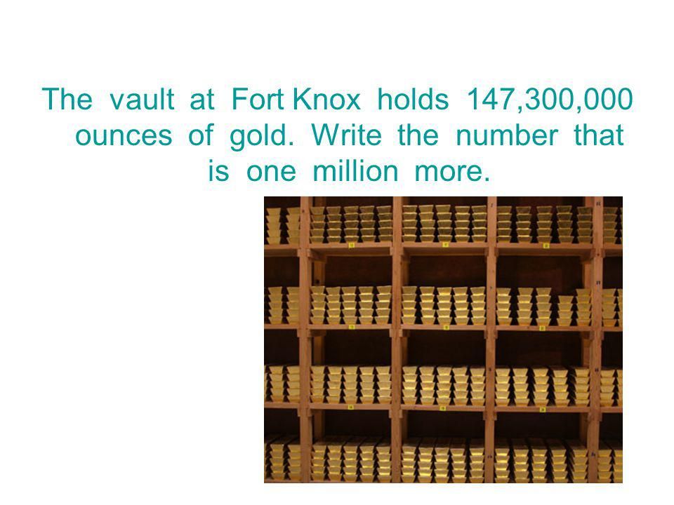 The vault at Fort Knox holds 147,300,000 ounces of gold. Write the number that is one million more.