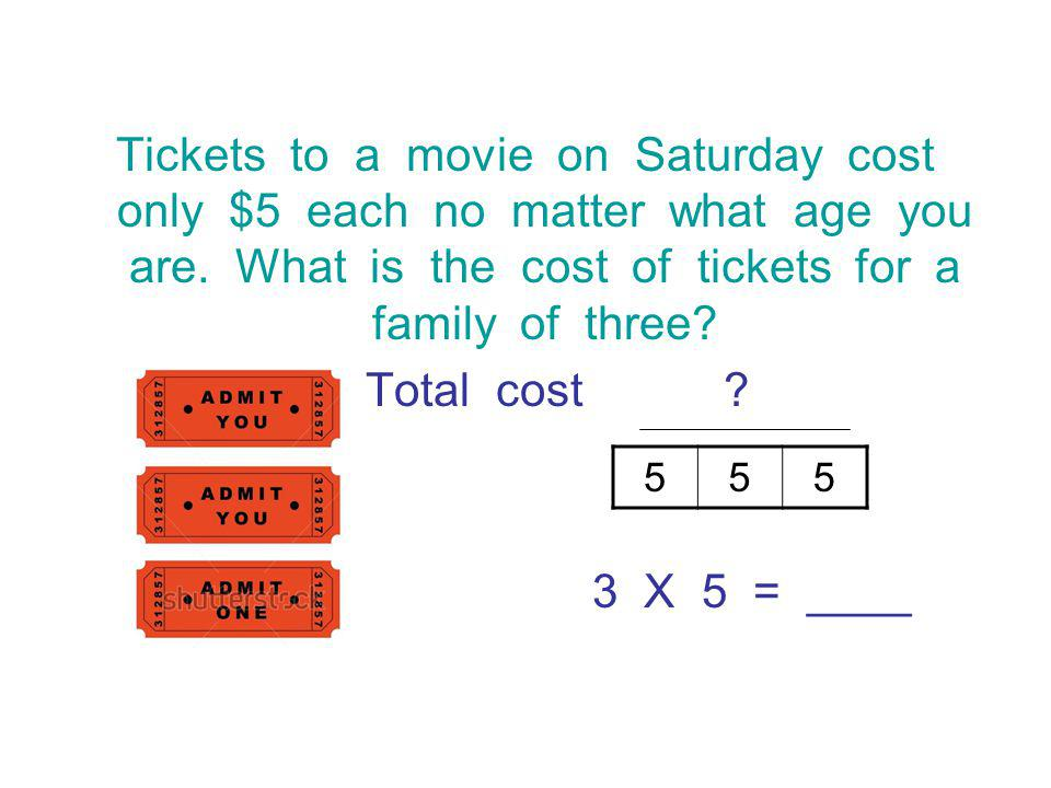 Tickets to a movie on Saturday cost only $5 each no matter what age you are.