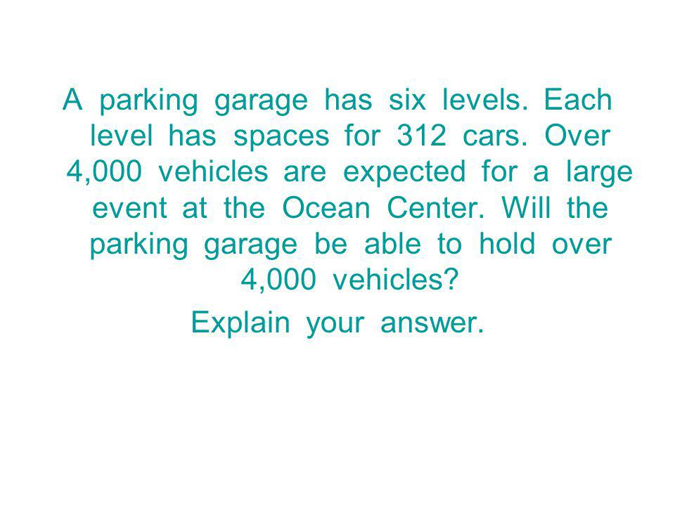 A parking garage has six levels.Each level has spaces for 312 cars.