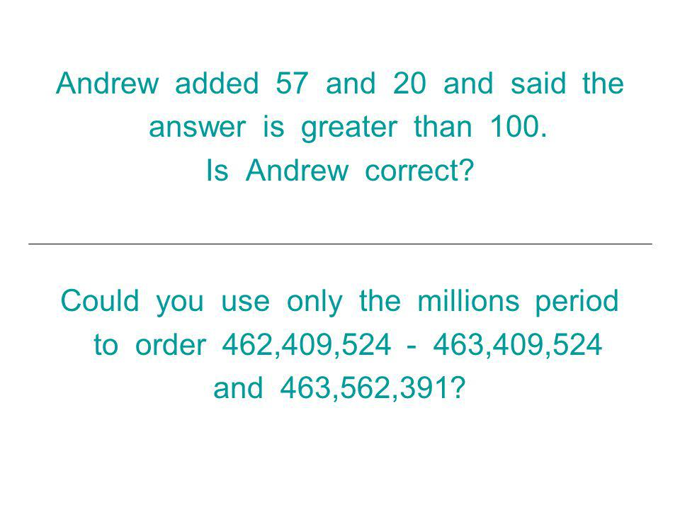 Andrew added 57 and 20 and said the answer is greater than 100.