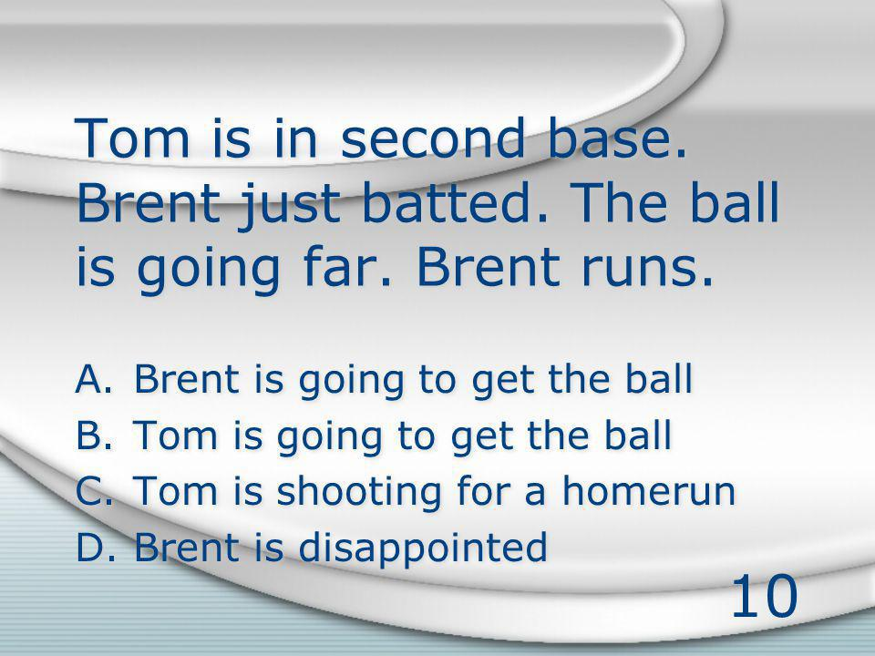 10 Tom is in second base. Brent just batted. The ball is going far.