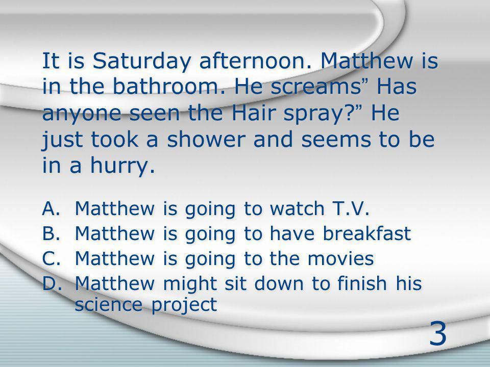3 It is Saturday afternoon. Matthew is in the bathroom. He screams Has anyone seen the Hair spray? He just took a shower and seems to be in a hurry. A