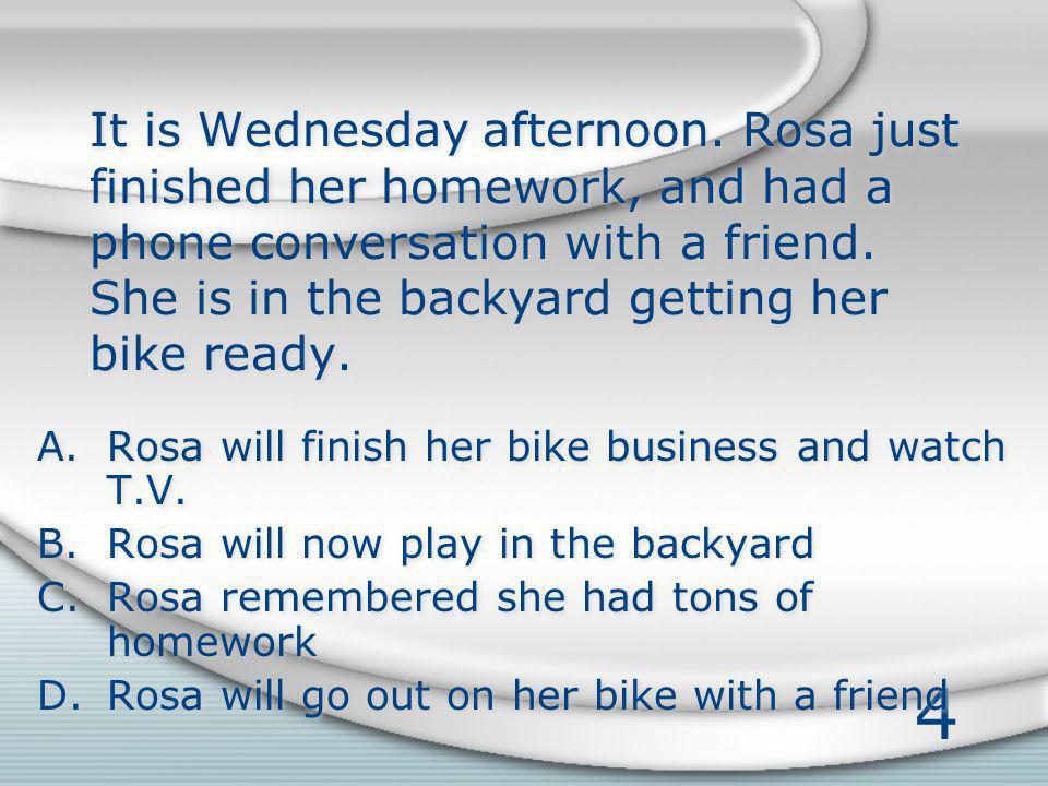 4 It is Wednesday afternoon. Rosa just finished her homework, and had a phone conversation with a friend. She is in the backyard getting her bike read