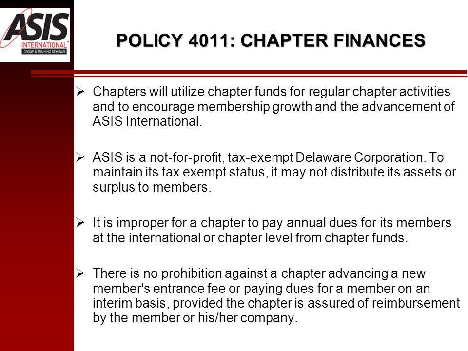 POLICY 4011: CHAPTER FINANCES Chapters will utilize chapter funds for regular chapter activities and to encourage membership growth and the advancement of ASIS International.