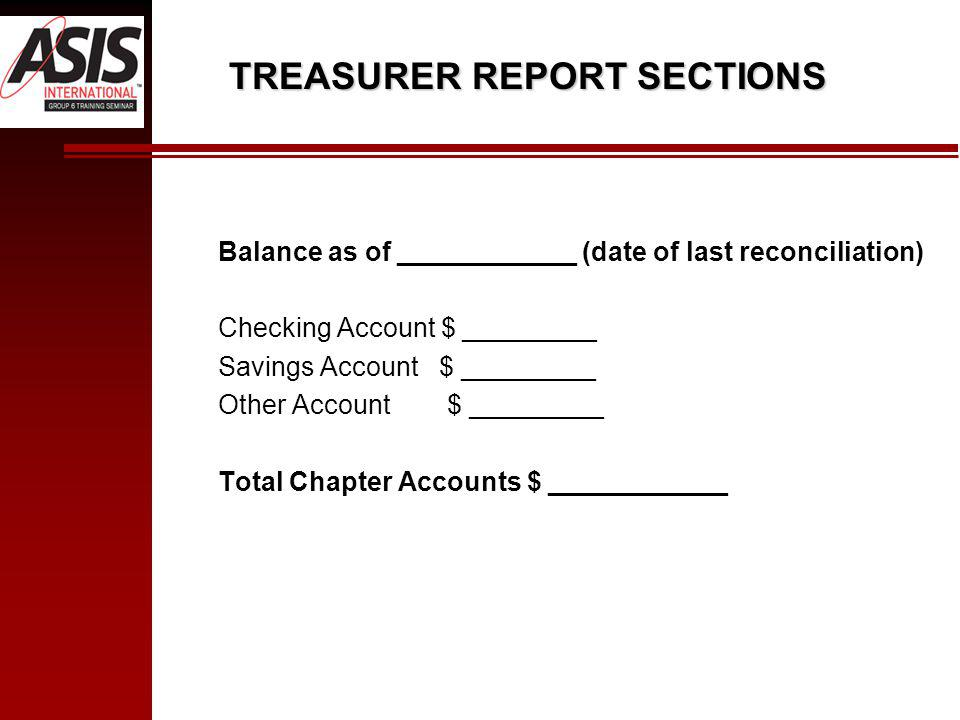 Balance as of ____________ (date of last reconciliation) Checking Account $ _________ Savings Account $ _________ Other Account $ _________ Total Chapter Accounts $ ____________ TREASURER REPORT SECTIONS