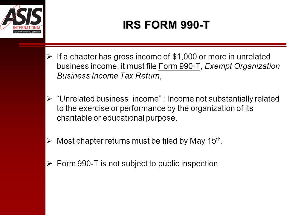 IRS FORM 990-T If a chapter has gross income of $1,000 or more in unrelated business income, it must file Form 990-T, Exempt Organization Business Income Tax Return, Unrelated business income : Income not substantially related to the exercise or performance by the organization of its charitable or educational purpose.