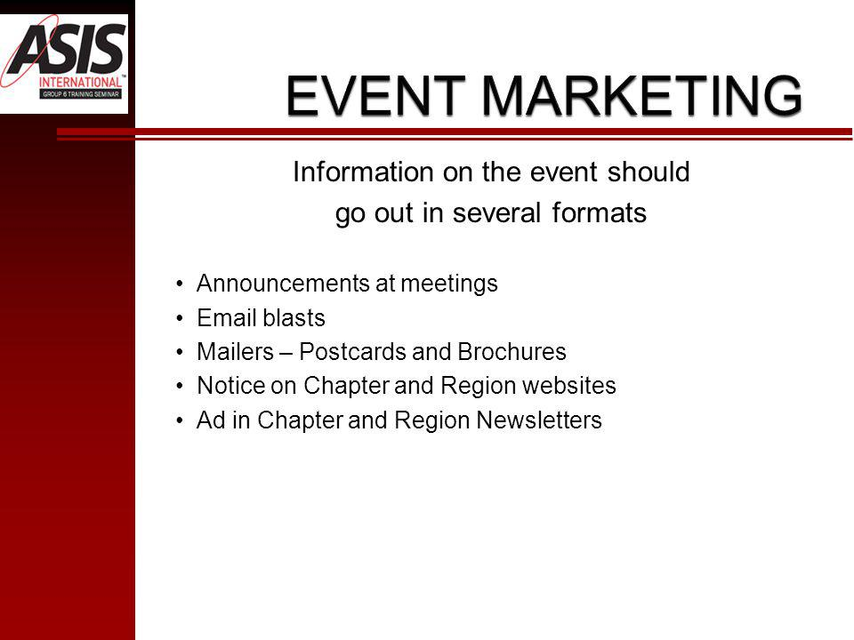 Information on the event should go out in several formats Announcements at meetings Email blasts Mailers – Postcards and Brochures Notice on Chapter and Region websites Ad in Chapter and Region Newsletters