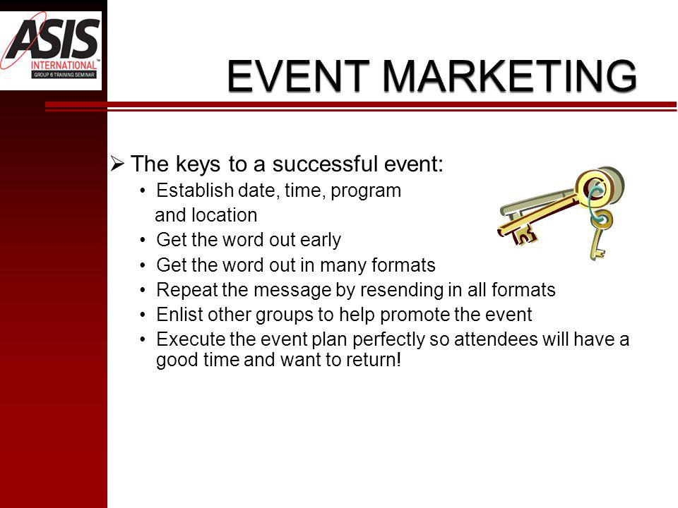 The keys to a successful event: Establish date, time, program and location Get the word out early Get the word out in many formats Repeat the message by resending in all formats Enlist other groups to help promote the event Execute the event plan perfectly so attendees will have a good time and want to return!
