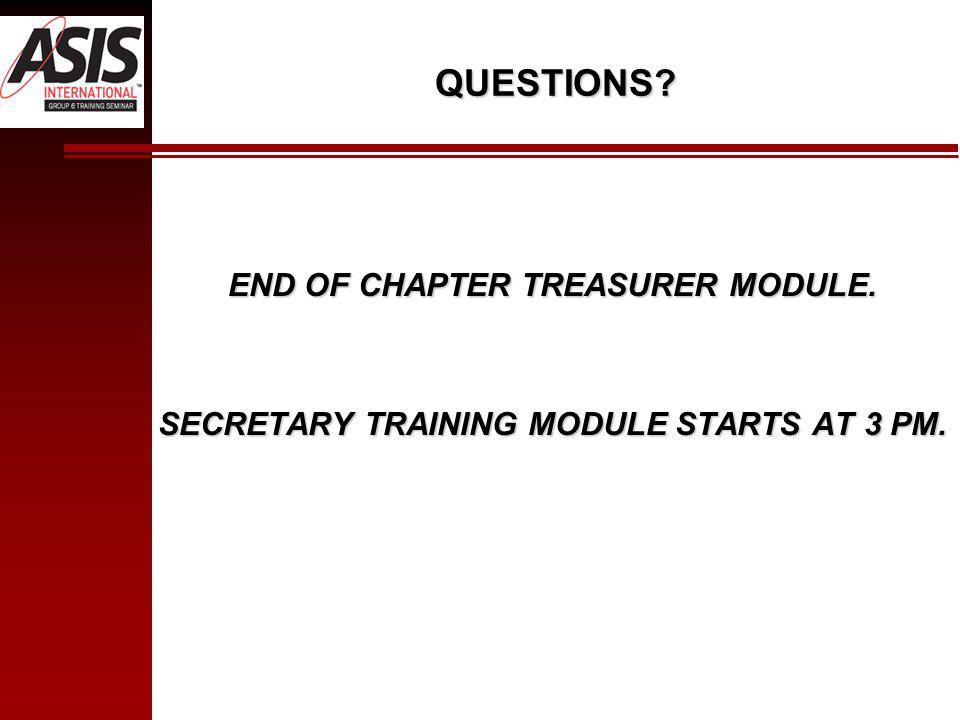 QUESTIONS? END OF CHAPTER TREASURER MODULE. SECRETARY TRAINING MODULE STARTS AT 3 PM.