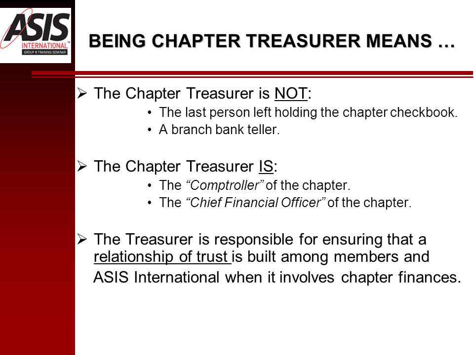 BEING CHAPTER TREASURER MEANS … The Chapter Treasurer is NOT: The last person left holding the chapter checkbook.