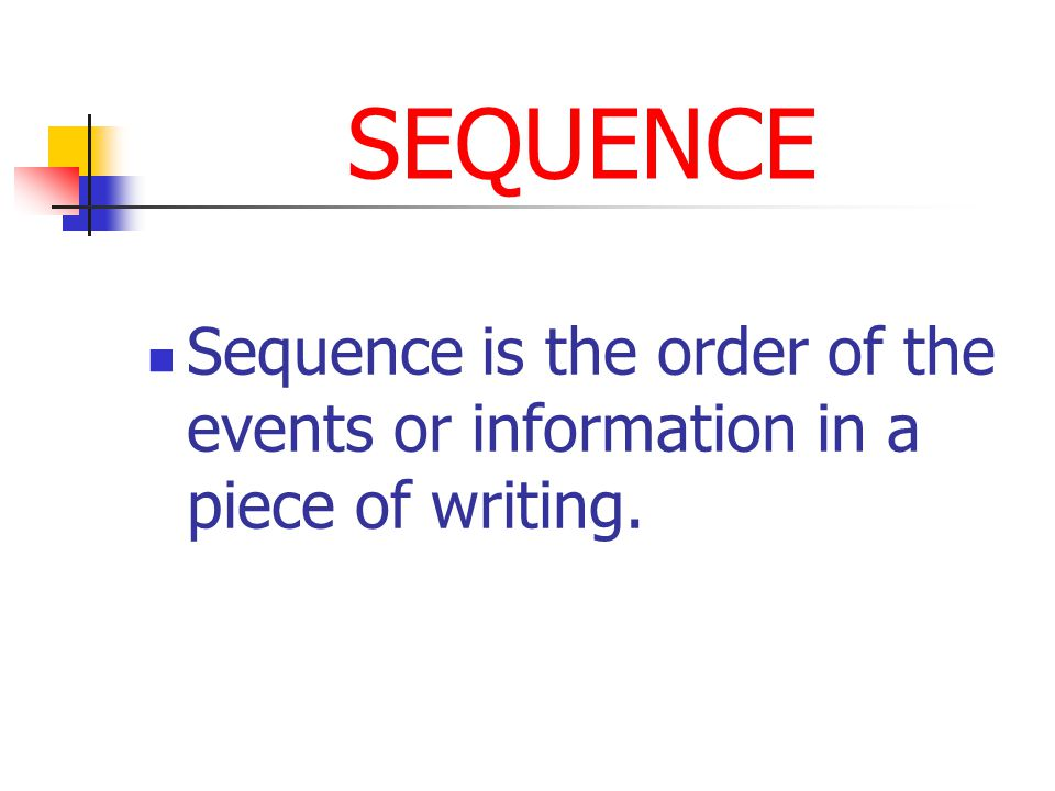 SEQUENCE Sequence is the order of the events or information in a piece of writing.