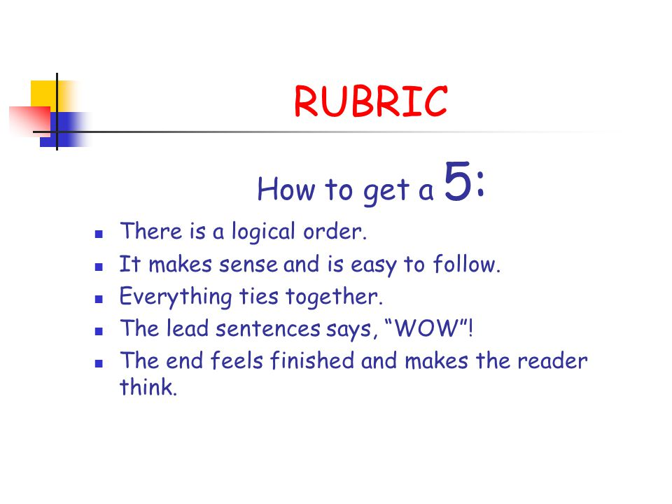 RUBRIC How to get a 5: There is a logical order. It makes sense and is easy to follow. Everything ties together. The lead sentences says, WOW! The end