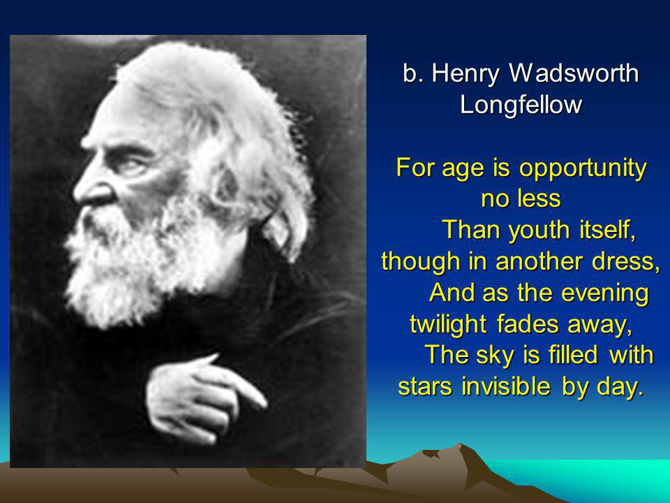 b. Henry Wadsworth Longfellow For age is opportunity no less Than youth itself, though in another dress, And as the evening twilight fades away, The s