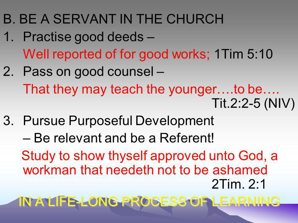 B. BE A SERVANT IN THE CHURCH 1.Practise good deeds – Well reported of for good works; 1Tim 5:10 2.Pass on good counsel – That they may teach the youn