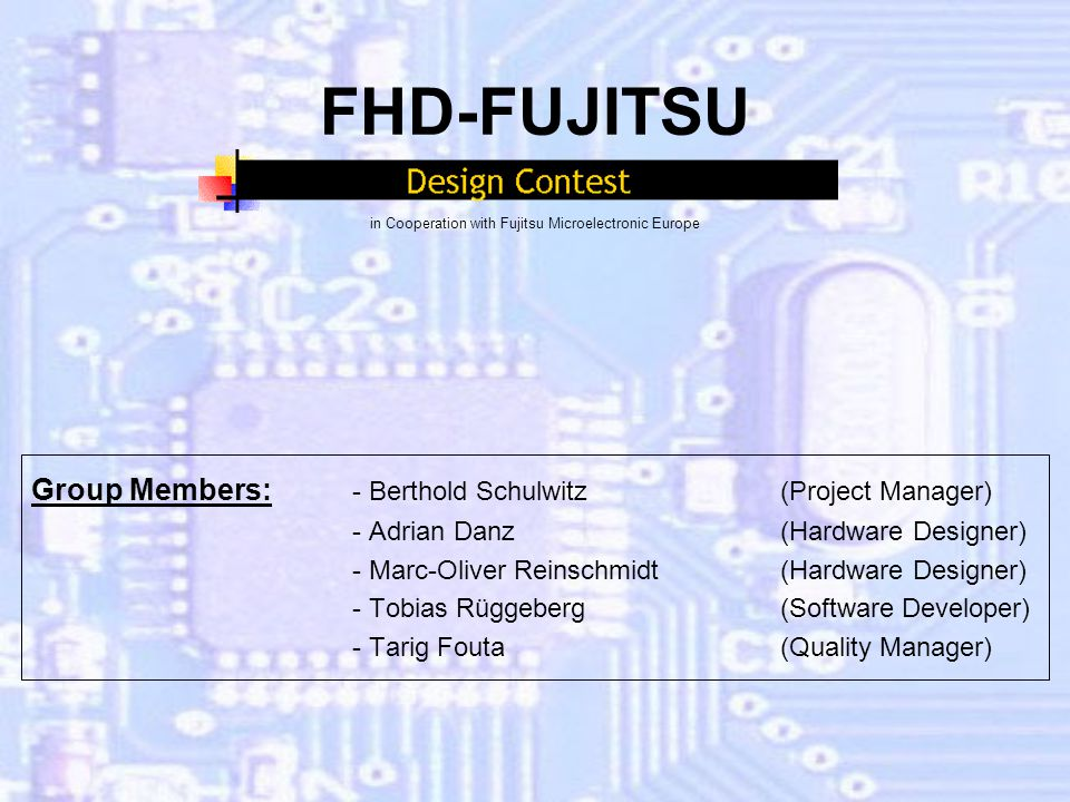 FHD-FUJITSU in Cooperation with Fujitsu Microelectronic Europe Group Members: - Berthold Schulwitz (Project Manager) - Adrian Danz(Hardware Designer) - Marc-Oliver Reinschmidt(Hardware Designer) - Tobias Rüggeberg(Software Developer) - Tarig Fouta (Quality Manager)