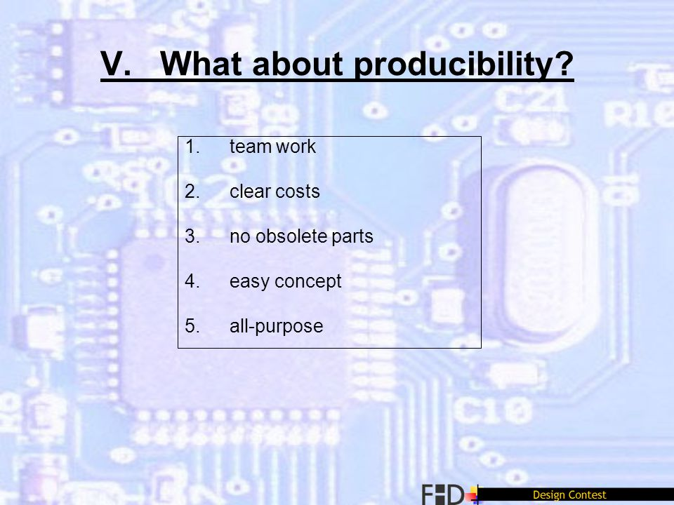 V. What about producibility? 1.team work 2.clear costs 3.no obsolete parts 4.easy concept 5.all-purpose