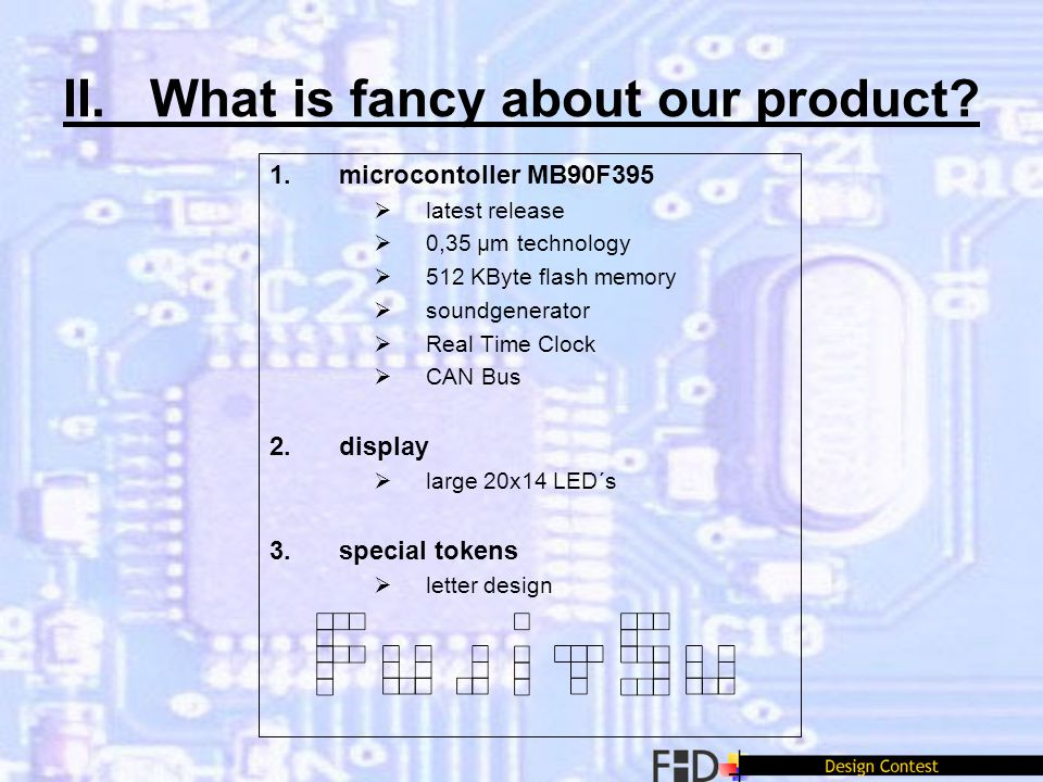 II. What is fancy about our product? 1.microcontoller MB90F395 latest release 0,35 µm technology 512 KByte flash memory soundgenerator Real Time Clock