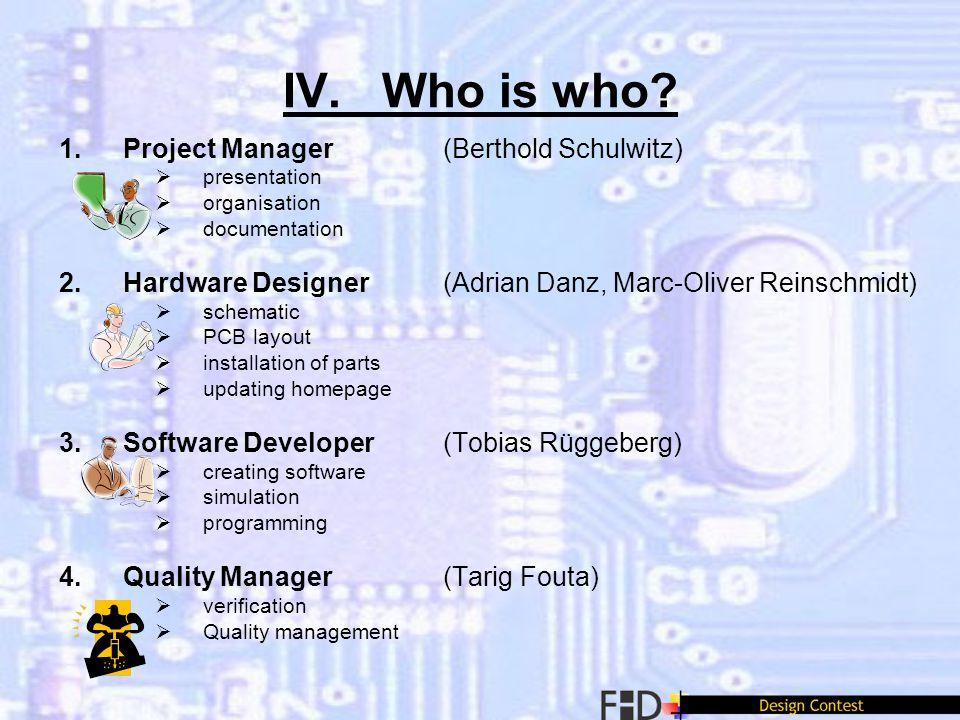 IV. Who is who? 1.Project Manager (Berthold Schulwitz) presentation organisation documentation 2.Hardware Designer (Adrian Danz, Marc-Oliver Reinschmi