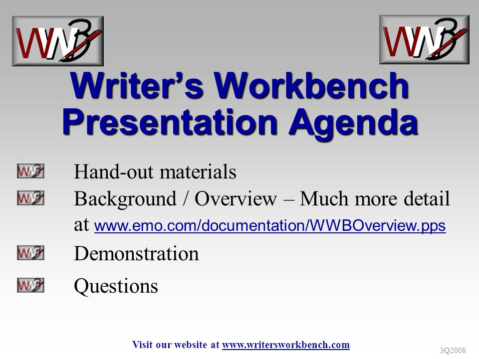 3Q2008 Hand-out materials Background / Overview – Much more detail at www.emo.com/documentation/WWBOverview.pps Demonstration Questions Writers Workbench Presentation Agenda Visit our website at www.writersworkbench.com