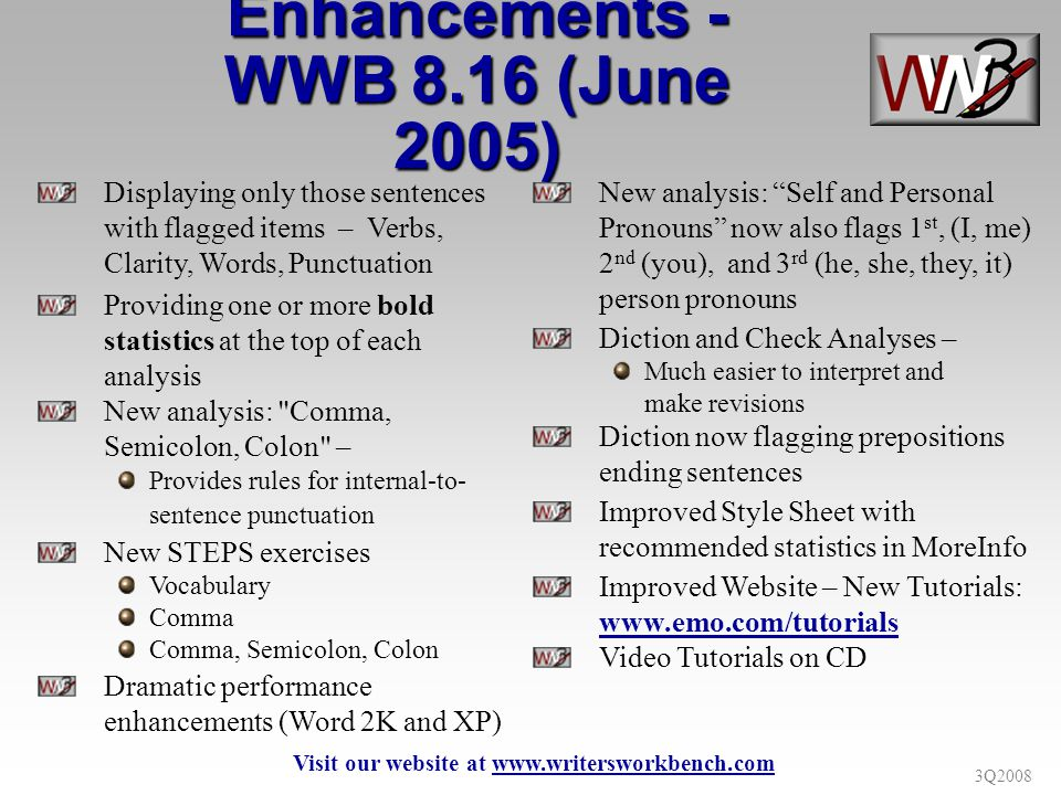 3Q2008 Displaying only those sentences with flagged items – Verbs, Clarity, Words, Punctuation Providing one or more bold statistics at the top of each analysis New analysis: Comma, Semicolon, Colon – Provides rules for internal-to- sentence punctuation New STEPS exercises Vocabulary Comma Comma, Semicolon, Colon Dramatic performance enhancements (Word 2K and XP) Enhancements - WWB 8.16 (June 2005) New analysis: Self and Personal Pronouns now also flags 1 st, (I, me) 2 nd (you), and 3 rd (he, she, they, it) person pronouns Diction and Check Analyses – Much easier to interpret and make revisions Diction now flagging prepositions ending sentences Improved Style Sheet with recommended statistics in MoreInfo Improved Website – New Tutorials: www.emo.com/tutorials Video Tutorials on CD Visit our website at www.writersworkbench.com