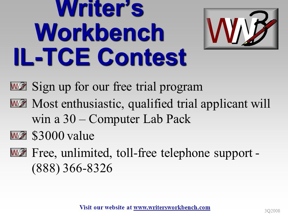 3Q2008 Writers Workbench IL-TCE Contest Sign up for our free trial program Most enthusiastic, qualified trial applicant will win a 30 – Computer Lab Pack $3000 value Free, unlimited, toll-free telephone support - (888) 366-8326 Visit our website at www.writersworkbench.com