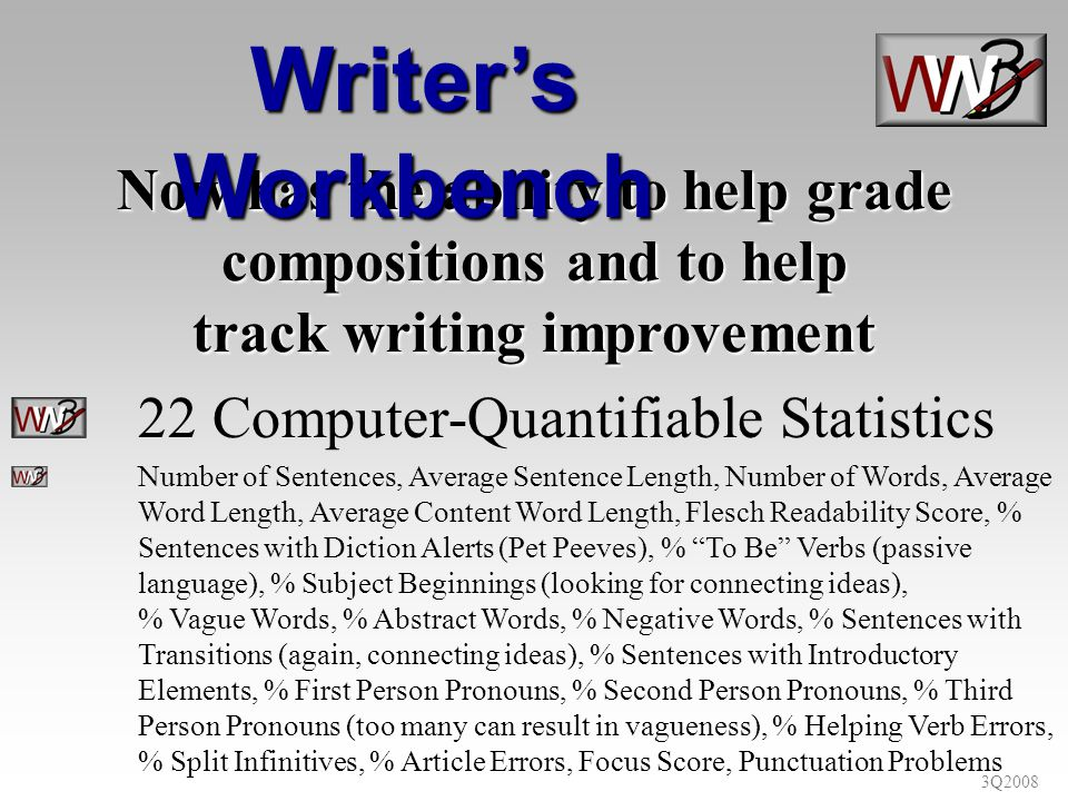 3Q2008 Now has the ability to help grade compositions and to help track writing improvement 22 Computer-Quantifiable Statistics Number of Sentences, Average Sentence Length, Number of Words, Average Word Length, Average Content Word Length, Flesch Readability Score, % Sentences with Diction Alerts (Pet Peeves), % To Be Verbs (passive language), % Subject Beginnings (looking for connecting ideas), % Vague Words, % Abstract Words, % Negative Words, % Sentences with Transitions (again, connecting ideas), % Sentences with Introductory Elements, % First Person Pronouns, % Second Person Pronouns, % Third Person Pronouns (too many can result in vagueness), % Helping Verb Errors, % Split Infinitives, % Article Errors, Focus Score, Punctuation Problems Writers Workbench