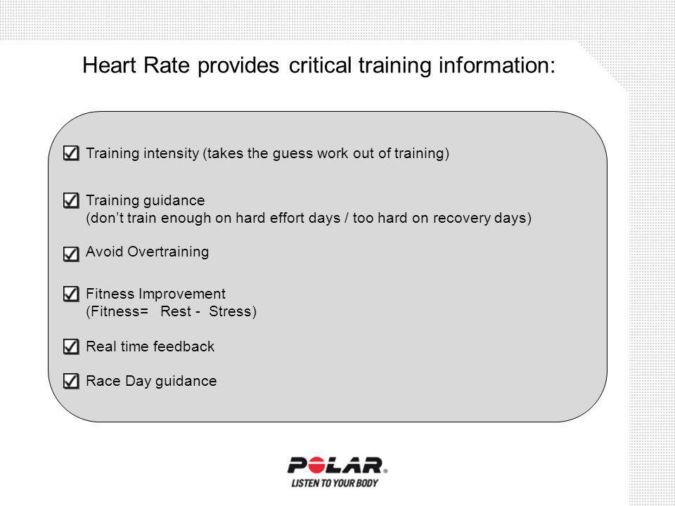 Heart Rate provides critical training information: Training intensity (takes the guess work out of training) Training guidance (dont train enough on h