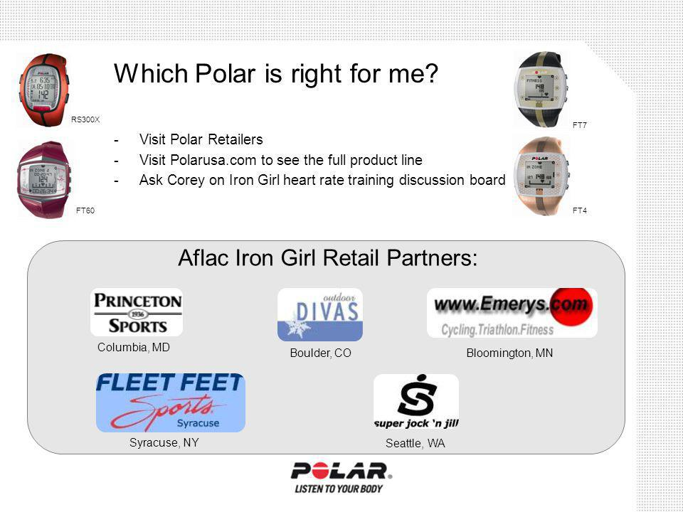 Which Polar is right for me? -Visit Polar Retailers -Visit Polarusa.com to see the full product line -Ask Corey on Iron Girl heart rate training discu