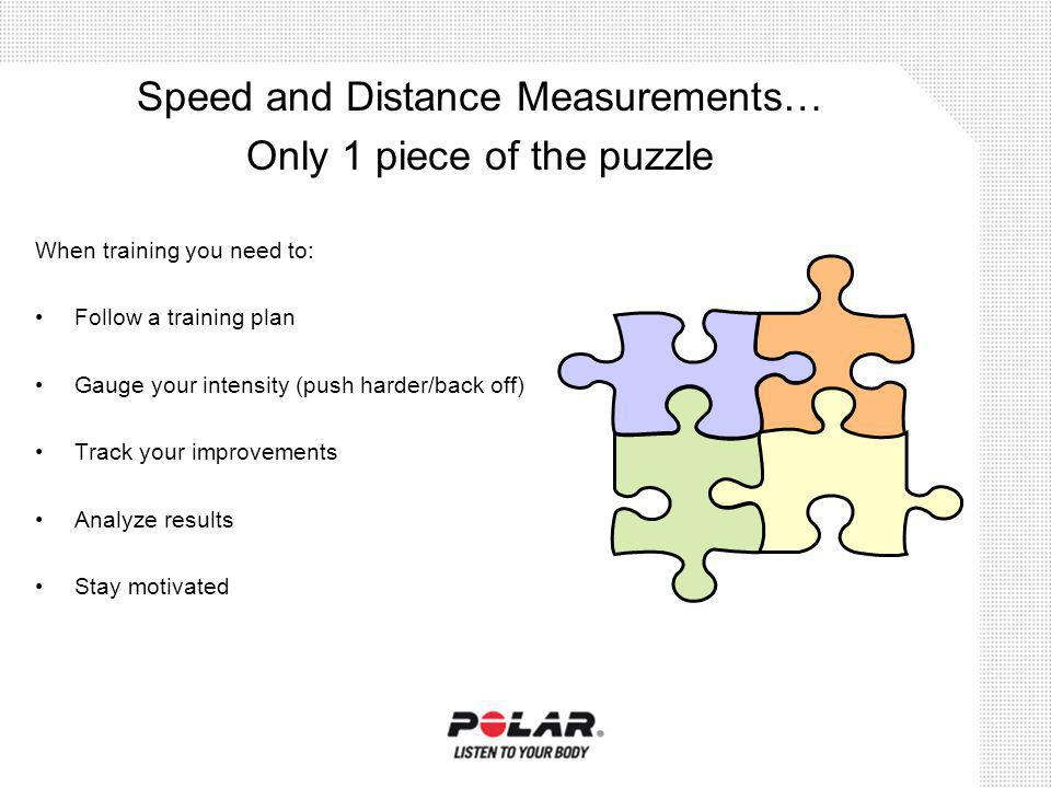 When training you need to: Follow a training plan Gauge your intensity (push harder/back off) Track your improvements Analyze results Stay motivated Speed and Distance Measurements… Only 1 piece of the puzzle