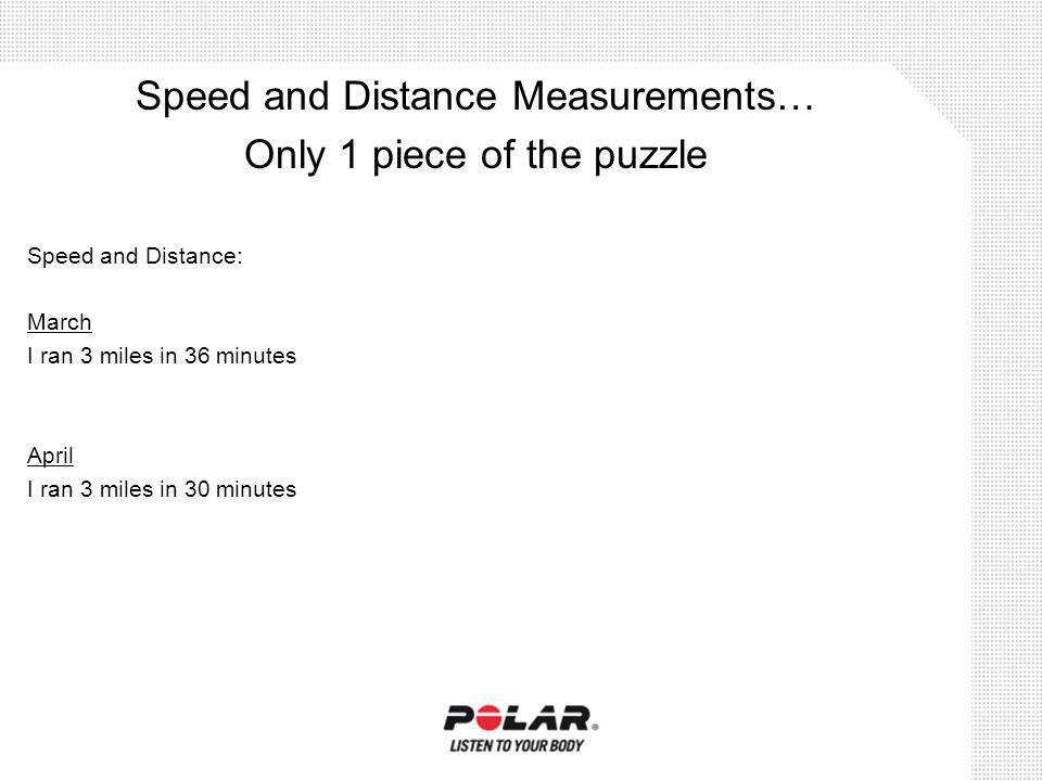 Speed and Distance: March I ran 3 miles in 36 minutes April I ran 3 miles in 30 minutes Speed and Distance Measurements… Only 1 piece of the puzzle