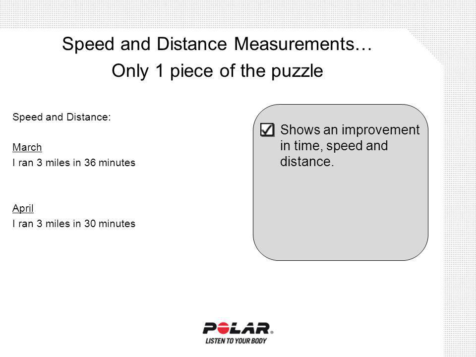 Speed and Distance: March I ran 3 miles in 36 minutes April I ran 3 miles in 30 minutes Speed and Distance Measurements… Only 1 piece of the puzzle Sh
