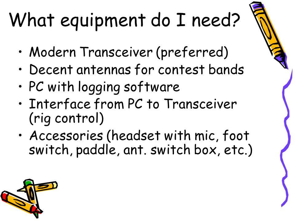 What equipment do I need? Modern Transceiver (preferred) Decent antennas for contest bands PC with logging software Interface from PC to Transceiver (