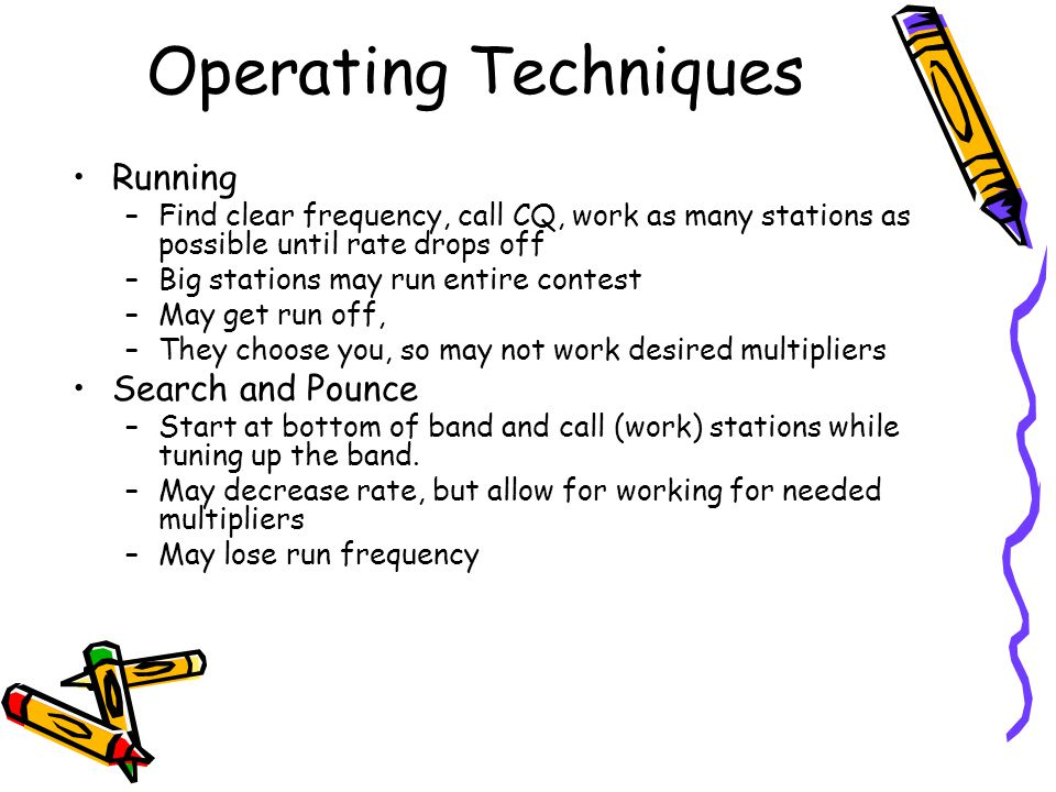 Operating Techniques Running –Find clear frequency, call CQ, work as many stations as possible until rate drops off –Big stations may run entire conte