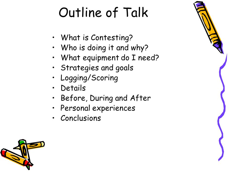 Outline of Talk What is Contesting? Who is doing it and why? What equipment do I need? Strategies and goals Logging/Scoring Details Before, During and