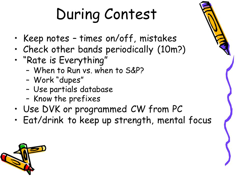During Contest Keep notes – times on/off, mistakes Check other bands periodically (10m?) Rate is Everything –When to Run vs. when to S&P? –Work dupes