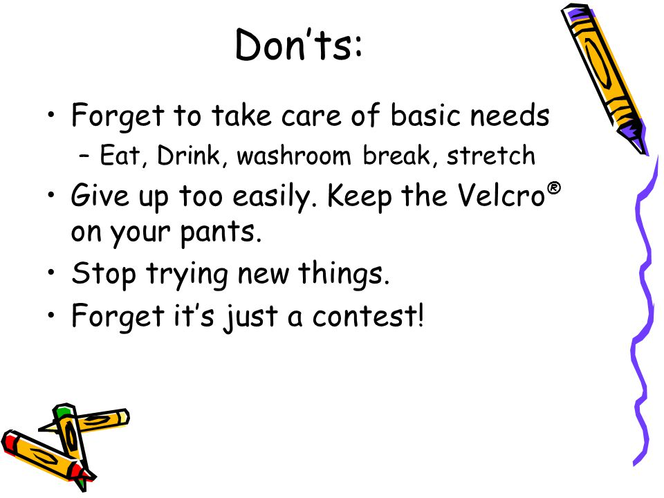 Donts: Forget to take care of basic needs –Eat, Drink, washroom break, stretch Give up too easily. Keep the Velcro ® on your pants. Stop trying new th