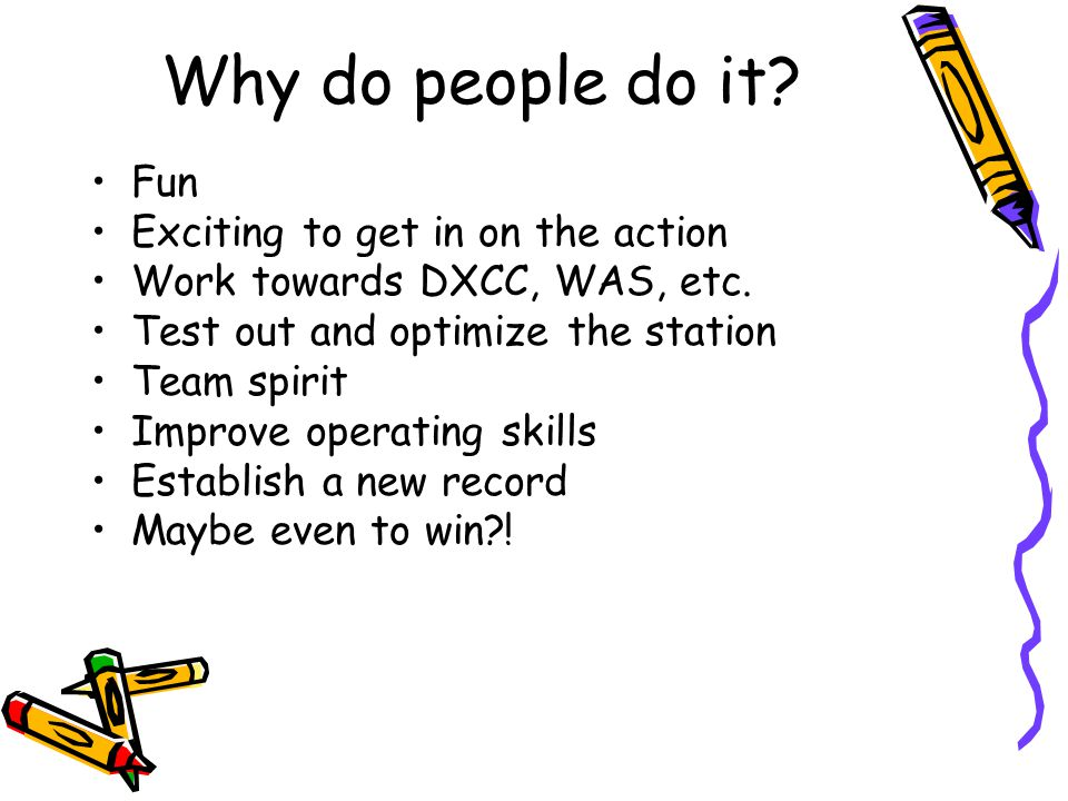 Why do people do it? Fun Exciting to get in on the action Work towards DXCC, WAS, etc. Test out and optimize the station Team spirit Improve operating