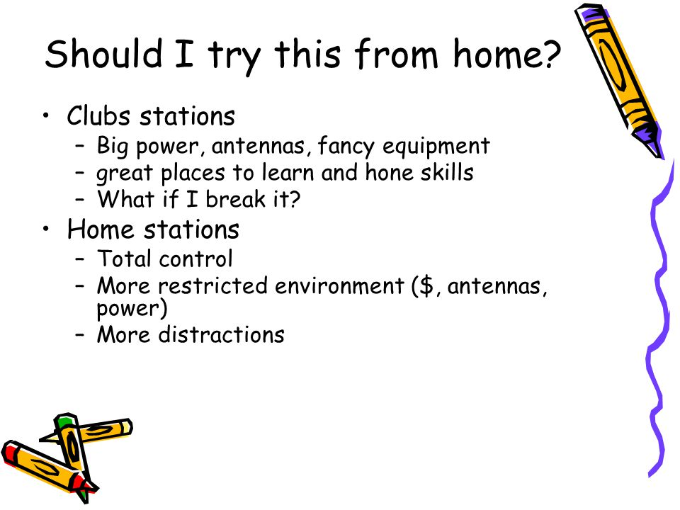Should I try this from home? Clubs stations –Big power, antennas, fancy equipment –great places to learn and hone skills –What if I break it? Home sta