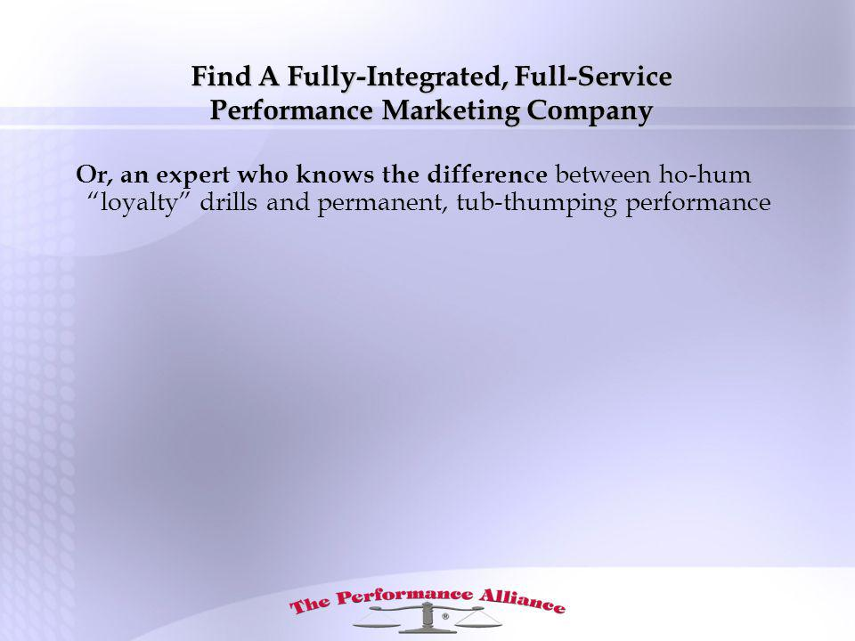 Find A Fully-Integrated, Full-Service Performance Marketing Company Or, an expert who knows the difference between ho-hum loyalty drills and permanent, tub-thumping performance