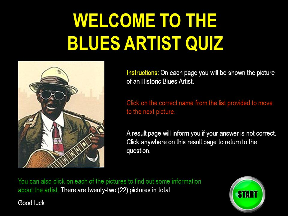 WELCOME TO THE BLUES ARTIST QUIZ Instructions: On each page you will be shown the picture of an Historic Blues Artist. Click on the correct name from